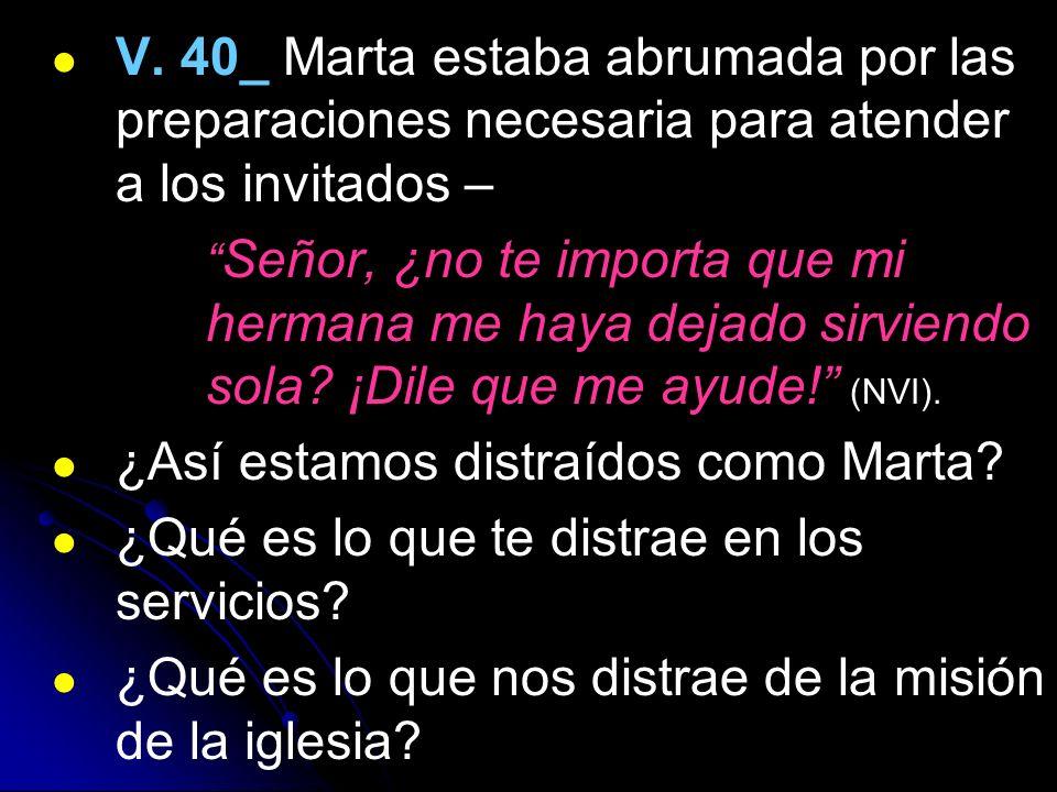 V. 40_ Marta estaba abrumada por las preparaciones necesaria para atender a los invitados – Señor, ¿no te importa que mi hermana me haya dejado sirvie