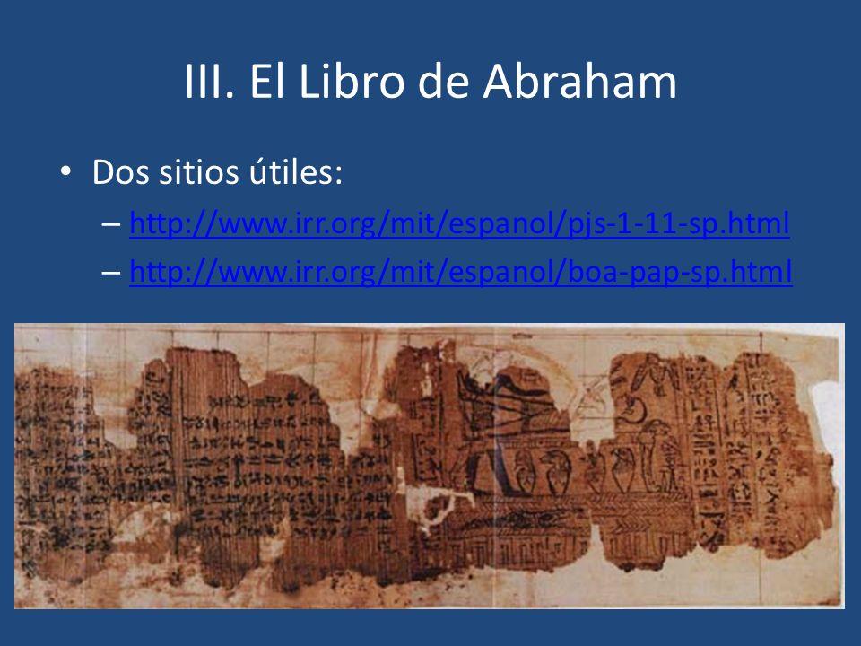III. El Libro de Abraham Dos sitios útiles: – http://www.irr.org/mit/espanol/pjs-1-11-sp.html http://www.irr.org/mit/espanol/pjs-1-11-sp.html – http:/