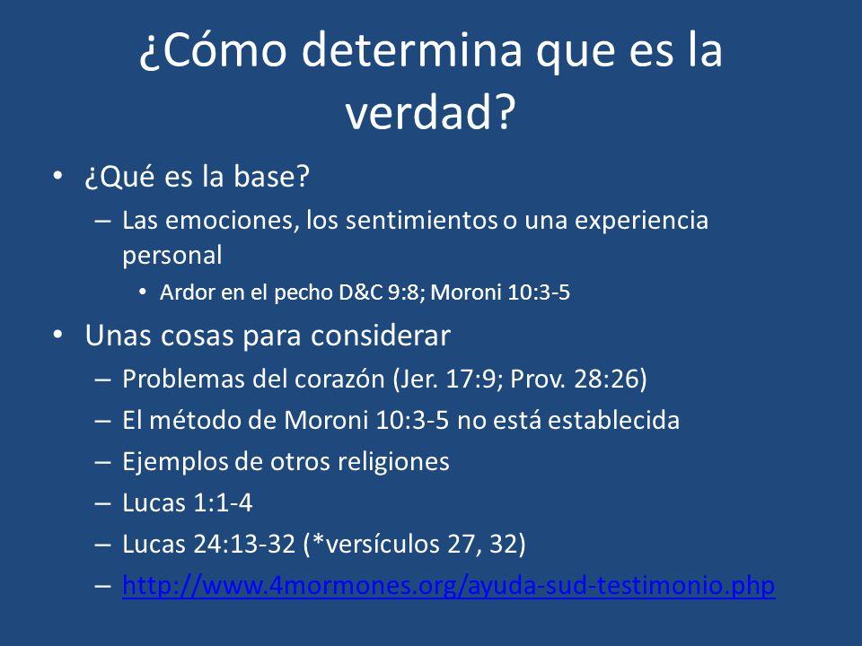 ¿Cómo determina que es la verdad? ¿Qué es la base? – Las emociones, los sentimientos o una experiencia personal Ardor en el pecho D&C 9:8; Moroni 10:3