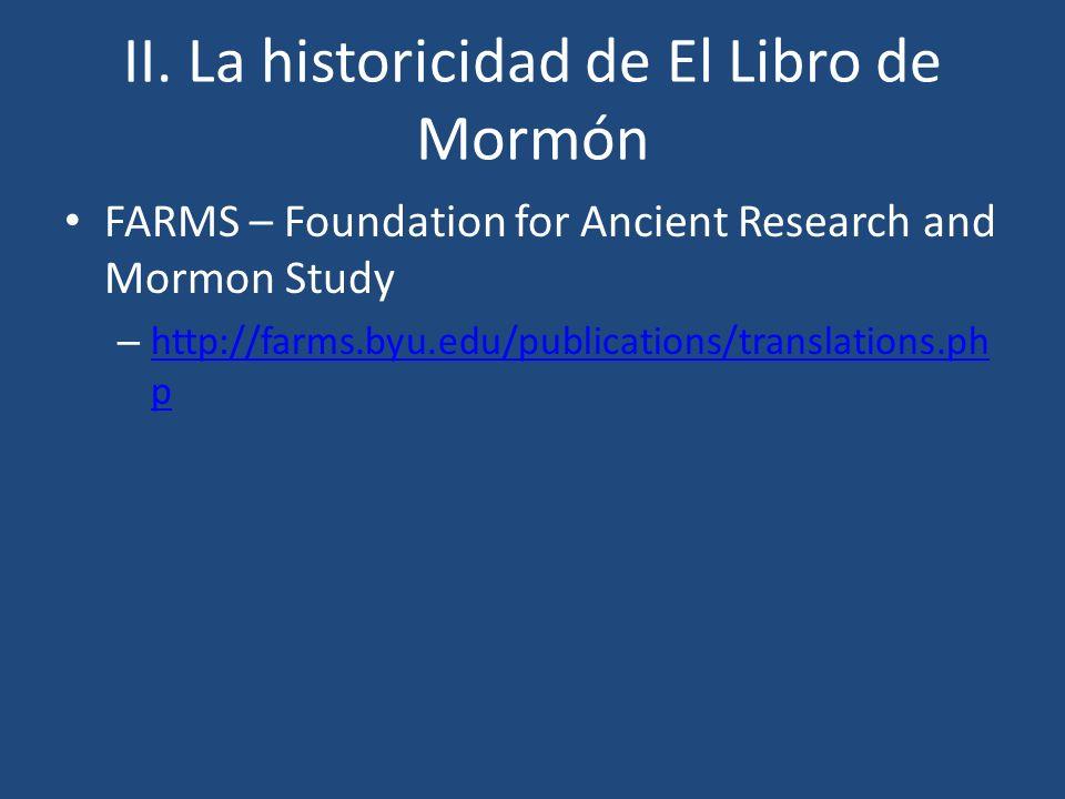 II. La historicidad de El Libro de Mormón FARMS – Foundation for Ancient Research and Mormon Study – http://farms.byu.edu/publications/translations.ph