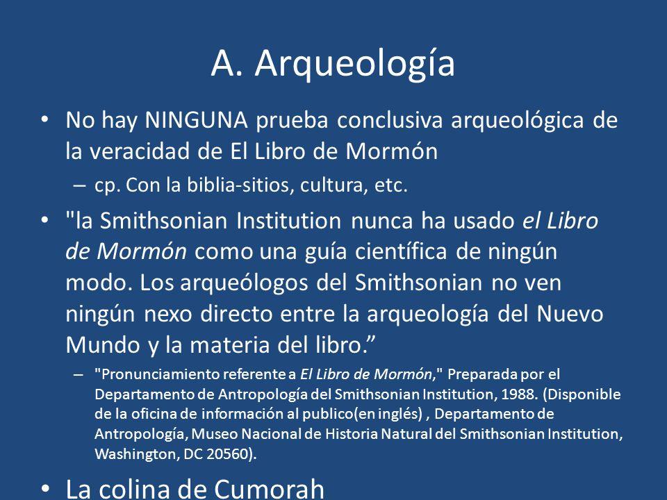 A. Arqueología No hay NINGUNA prueba conclusiva arqueológica de la veracidad de El Libro de Mormón – cp. Con la biblia-sitios, cultura, etc.