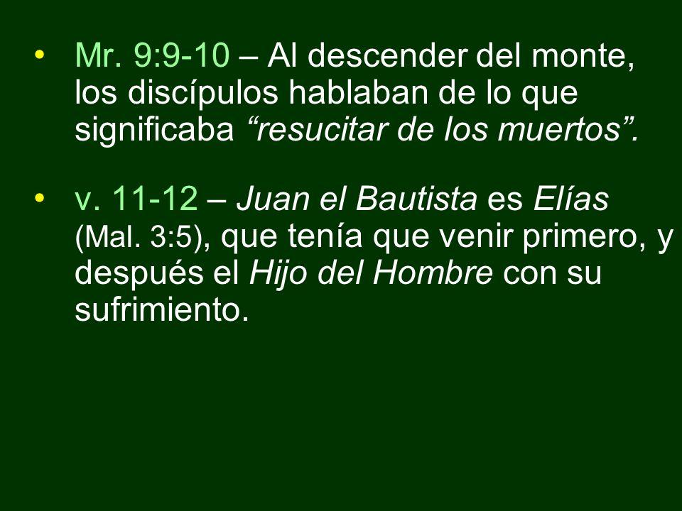 Mr. 9:9-10 – Al descender del monte, los discípulos hablaban de lo que significaba resucitar de los muertos. v. 11-12 – Juan el Bautista es Elías (Mal
