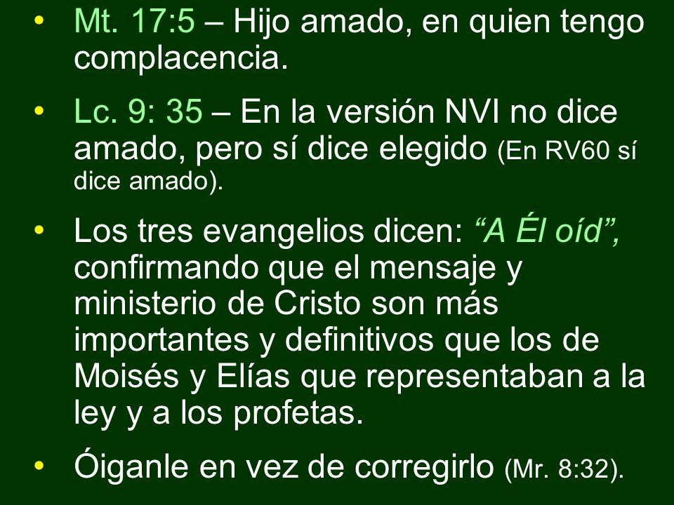 Mt. 17:5 – Hijo amado, en quien tengo complacencia. Lc. 9: 35 – En la versión NVI no dice amado, pero sí dice elegido (En RV60 sí dice amado). Los tre
