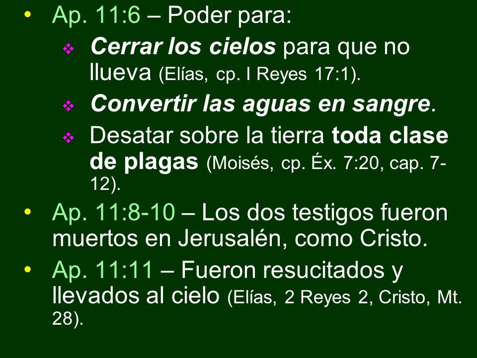 Ap. 11:6 – Poder para: Cerrar los cielos para que no llueva (Elías, cp. I Reyes 17:1). Convertir las aguas en sangre. Desatar sobre la tierra toda cla