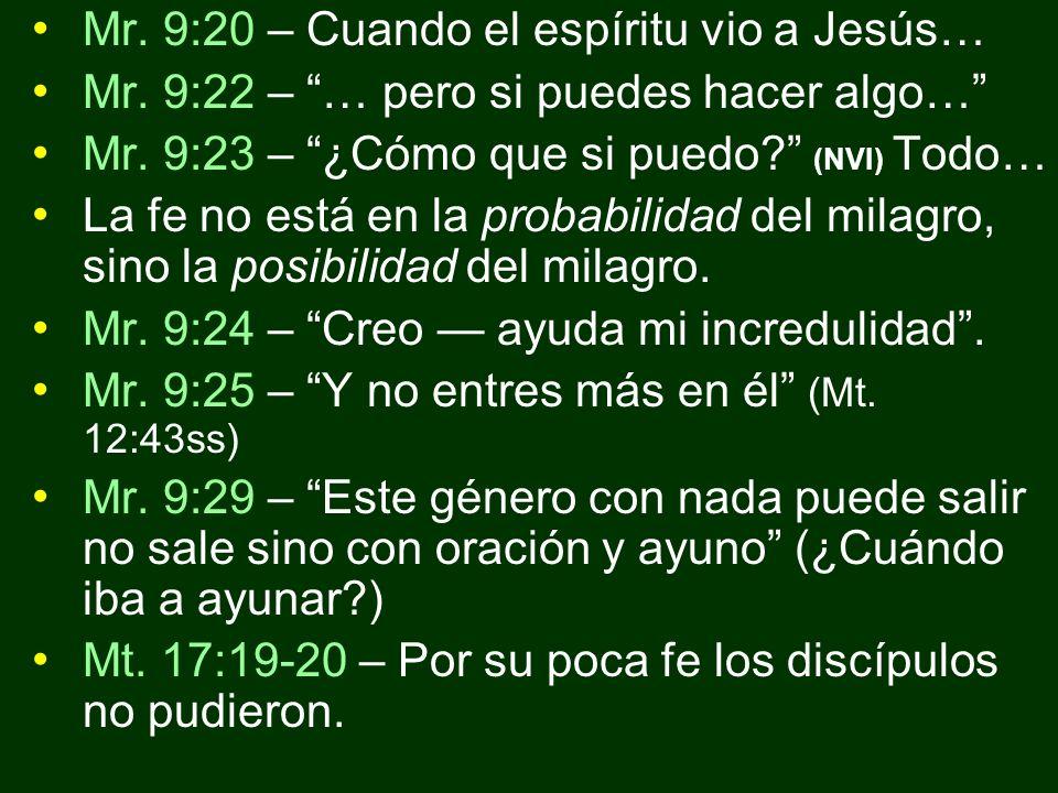 Mr. 9:20 – Cuando el espíritu vio a Jesús… Mr. 9:22 – … pero si puedes hacer algo… Mr. 9:23 – ¿Cómo que si puedo? (NVI) Todo… La fe no está en la prob
