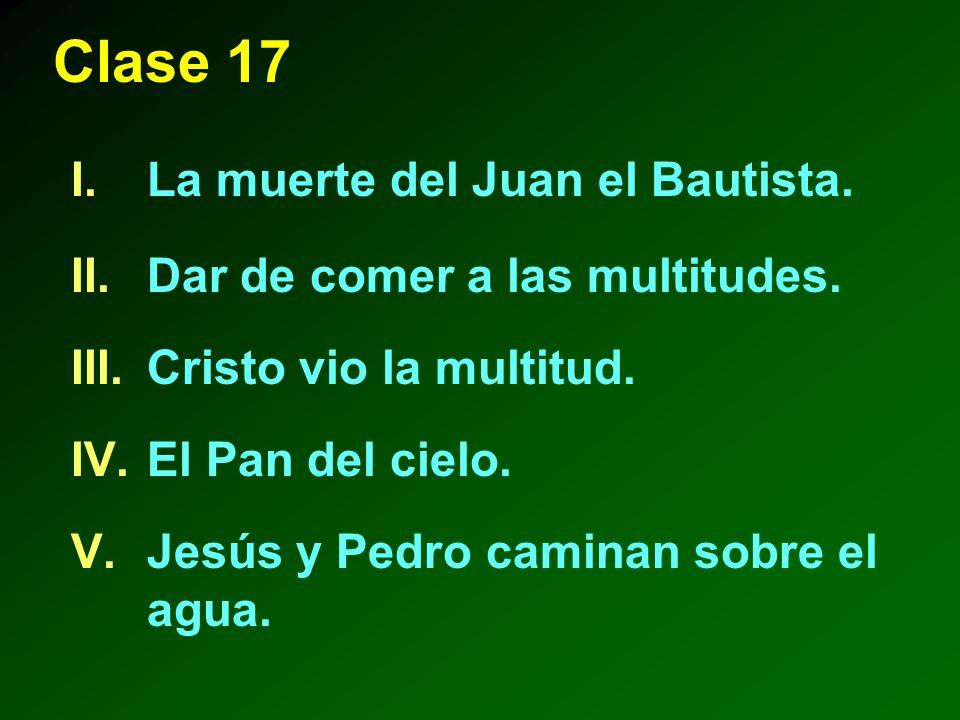 Clase 17 I.La muerte del Juan el Bautista.II.Dar de comer a las multitudes.