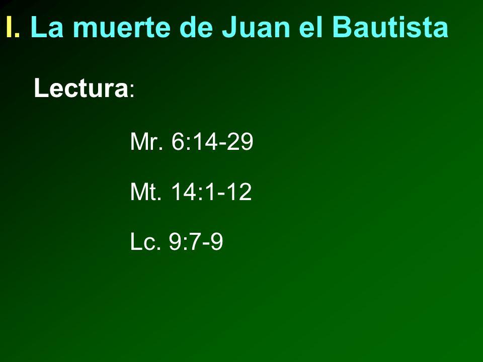 I. La muerte de Juan el Bautista Lectura : Mr. 6:14-29 Mt. 14:1-12 Lc. 9:7-9