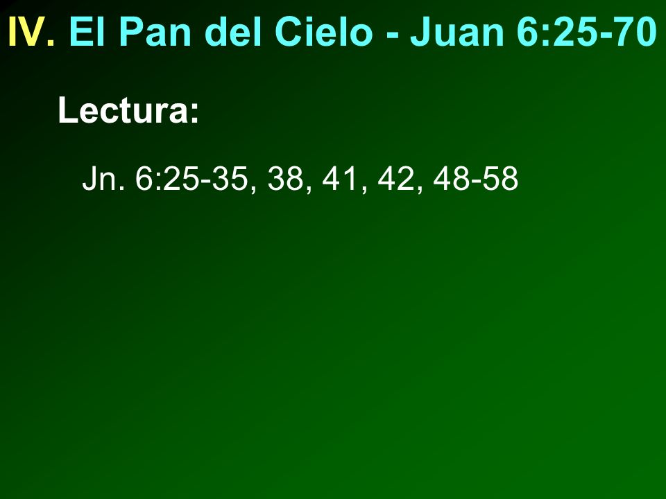 IV. El Pan del Cielo - Juan 6:25-70 Lectura: Jn. 6:25-35, 38, 41, 42, 48-58