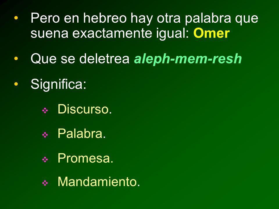 Pero en hebreo hay otra palabra que suena exactamente igual: Omer Que se deletrea aleph-mem-resh Significa: Discurso.