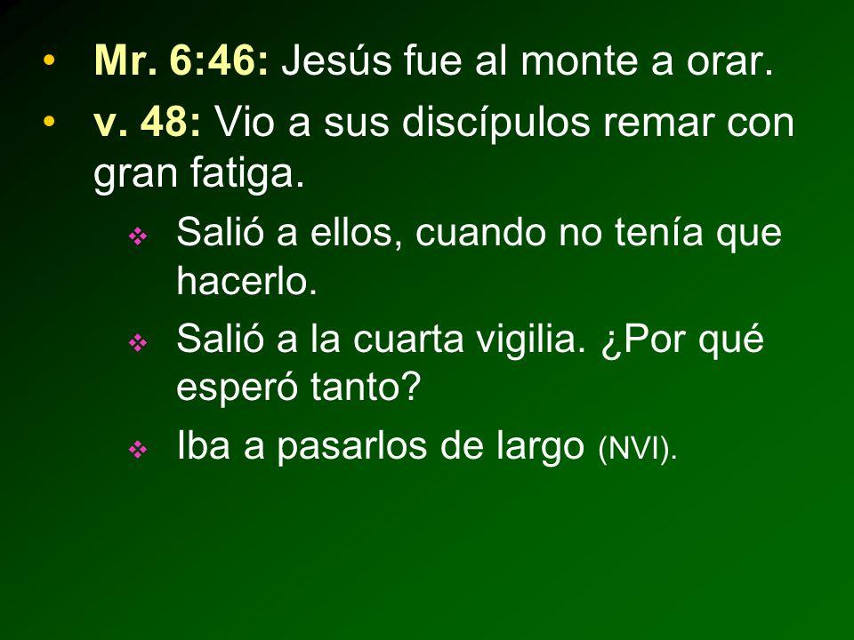 Mr.6:46: Jesús fue al monte a orar. v. 48: Vio a sus discípulos remar con gran fatiga.