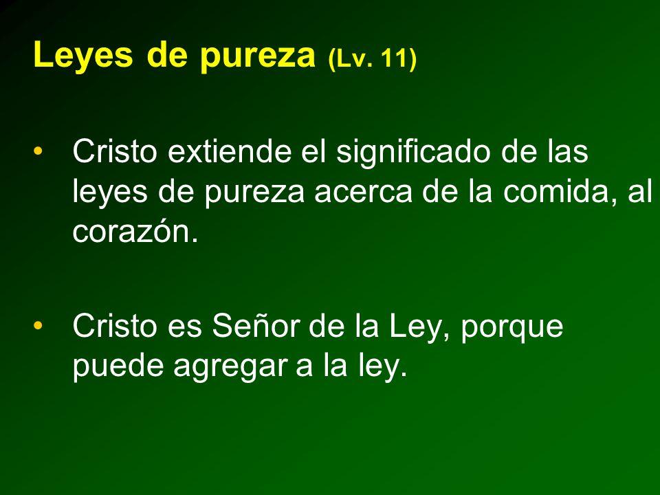 Leyes de pureza (Lv. 11) Cristo extiende el significado de las leyes de pureza acerca de la comida, al corazón. Cristo es Señor de la Ley, porque pued