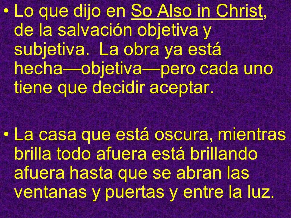 Lo que dijo en So Also in Christ, de la salvación objetiva y subjetiva. La obra ya está hechaobjetivapero cada uno tiene que decidir aceptar. La casa