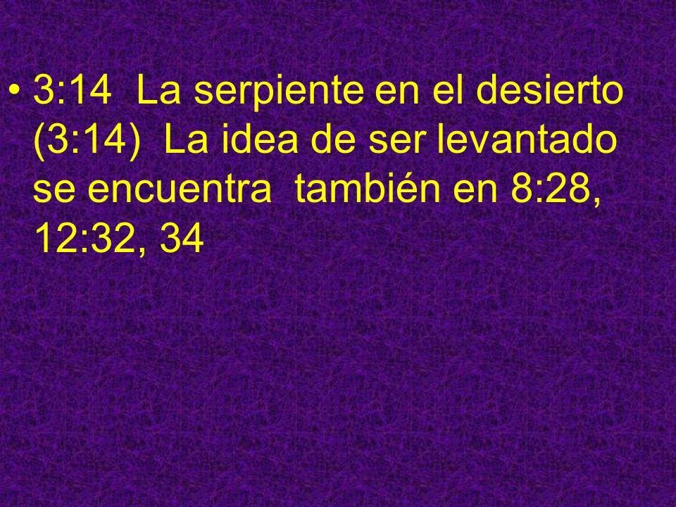 3:14 La serpiente en el desierto (3:14) La idea de ser levantado se encuentra también en 8:28, 12:32, 34