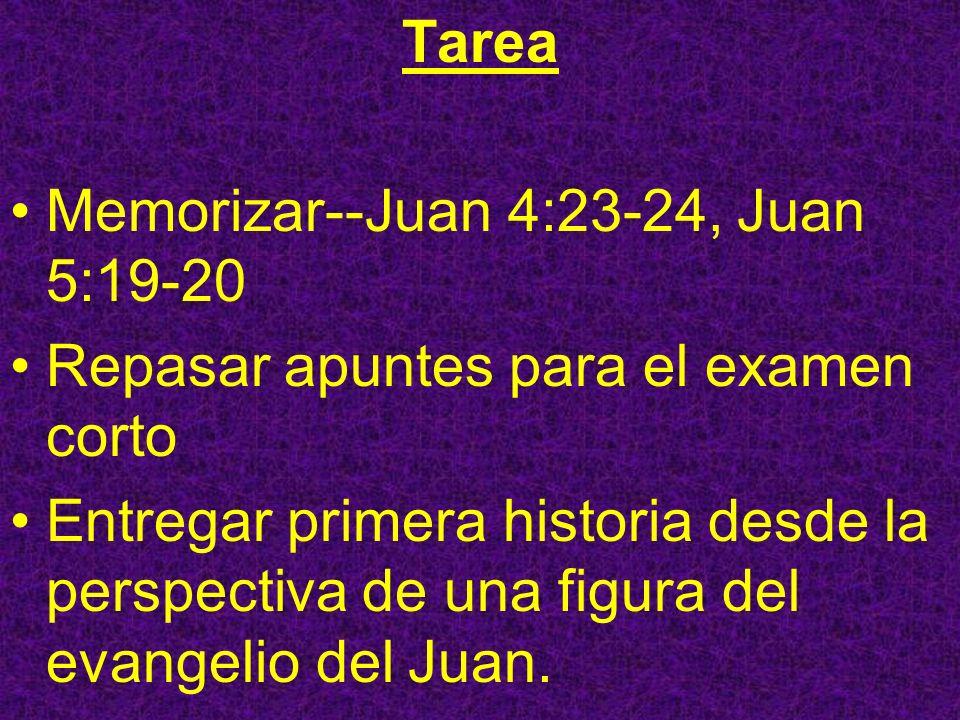 Tarea Memorizar--Juan 4:23-24, Juan 5:19-20 Repasar apuntes para el examen corto Entregar primera historia desde la perspectiva de una figura del evan