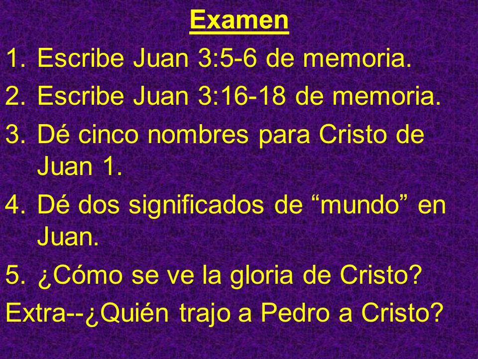 Examen 1.Escribe Juan 3:5-6 de memoria. 2.Escribe Juan 3:16-18 de memoria. 3.Dé cinco nombres para Cristo de Juan 1. 4.Dé dos significados de mundo en