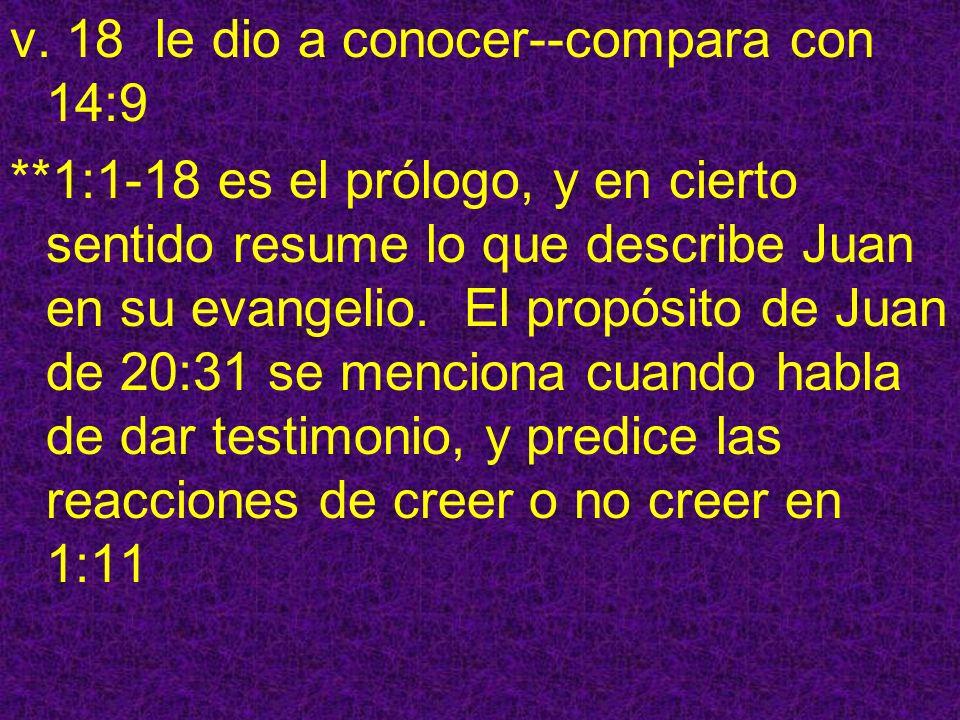 v. 18 le dio a conocer--compara con 14:9 **1:1-18 es el prólogo, y en cierto sentido resume lo que describe Juan en su evangelio. El propósito de Juan