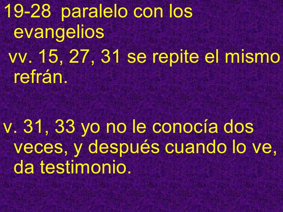 19-28 paralelo con los evangelios vv. 15, 27, 31 se repite el mismo refrán. v. 31, 33 yo no le conocía dos veces, y después cuando lo ve, da testimoni