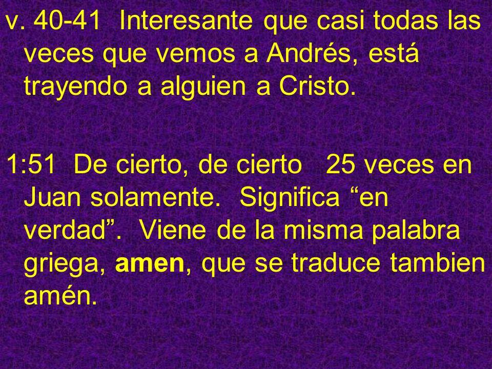 v. 40-41 Interesante que casi todas las veces que vemos a Andrés, está trayendo a alguien a Cristo. 1:51 De cierto, de cierto 25 veces en Juan solamen