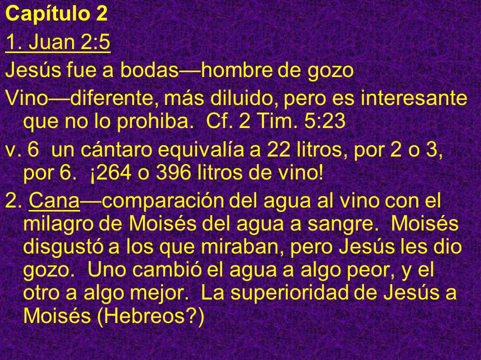 Capítulo 2 1. Juan 2:5 Jesús fue a bodashombre de gozo Vinodiferente, más diluido, pero es interesante que no lo prohiba. Cf. 2 Tim. 5:23 v. 6 un cánt