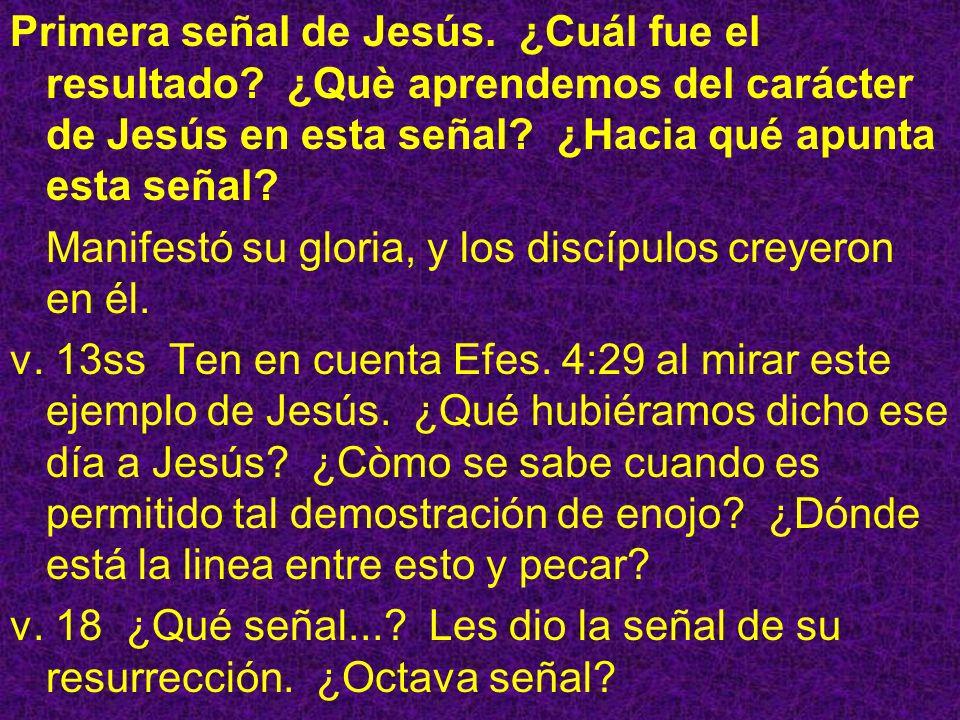 Primera señal de Jesús. ¿Cuál fue el resultado? ¿Què aprendemos del carácter de Jesús en esta señal? ¿Hacia qué apunta esta señal? Manifestó su gloria