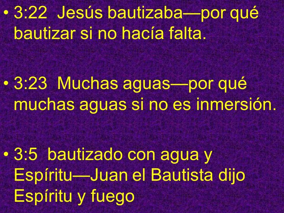 3:22 Jesús bautizabapor qué bautizar si no hacía falta. 3:23 Muchas aguaspor qué muchas aguas si no es inmersión. 3:5 bautizado con agua y EspírituJua
