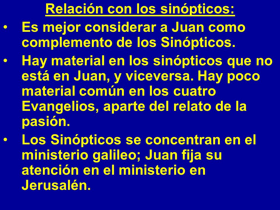 Relación con los sinópticos: Es mejor considerar a Juan como complemento de los Sinópticos. Hay material en los sinópticos que no está en Juan, y vice