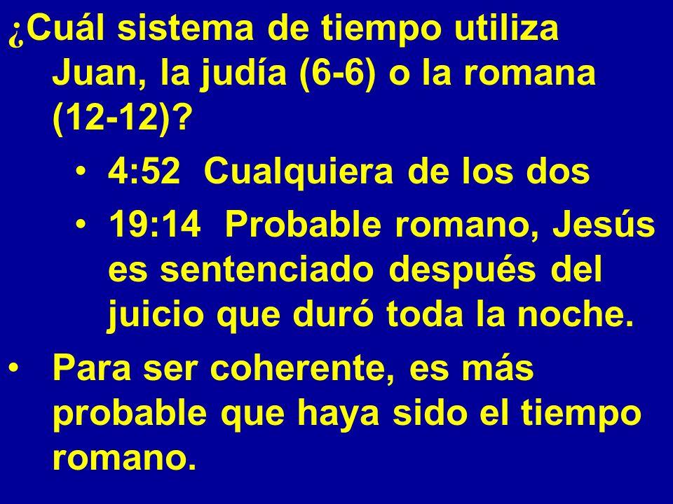 ¿ Cuál sistema de tiempo utiliza Juan, la judía (6-6) o la romana (12-12)? 4:52 Cualquiera de los dos 19:14 Probable romano, Jesús es sentenciado desp