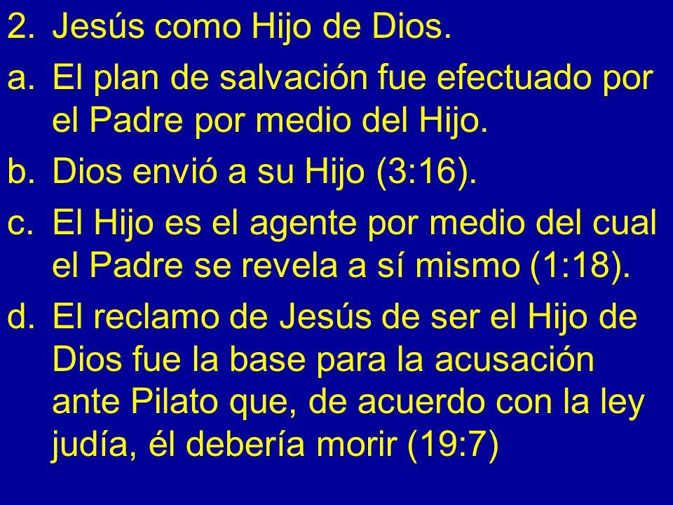 2.Jesús como Hijo de Dios. a.El plan de salvación fue efectuado por el Padre por medio del Hijo. b.Dios envió a su Hijo (3:16). c.El Hijo es el agente