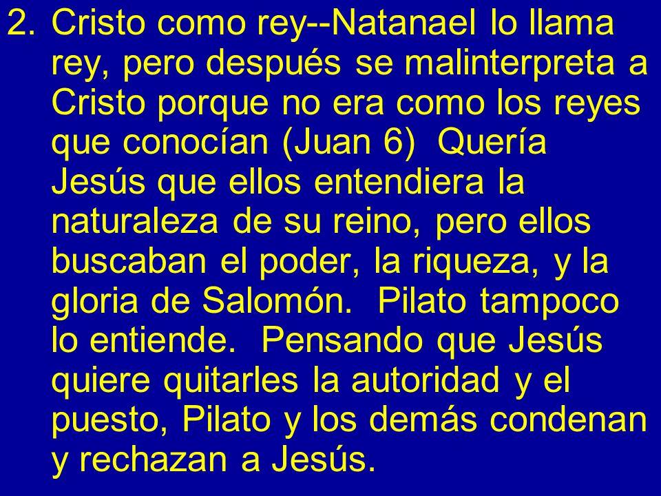2.Cristo como rey--Natanael lo llama rey, pero después se malinterpreta a Cristo porque no era como los reyes que conocían (Juan 6) Quería Jesús que e