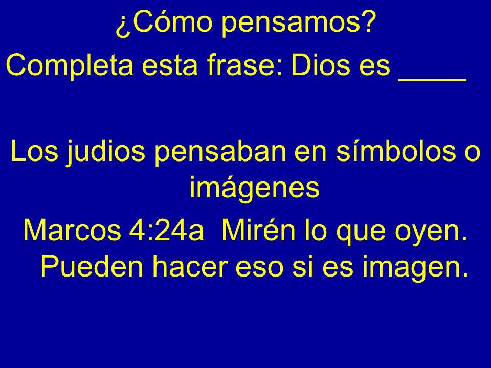 ¿Cómo pensamos? Completa esta frase: Dios es ____ Los judios pensaban en símbolos o imágenes Marcos 4:24a Mirén lo que oyen. Pueden hacer eso si es im