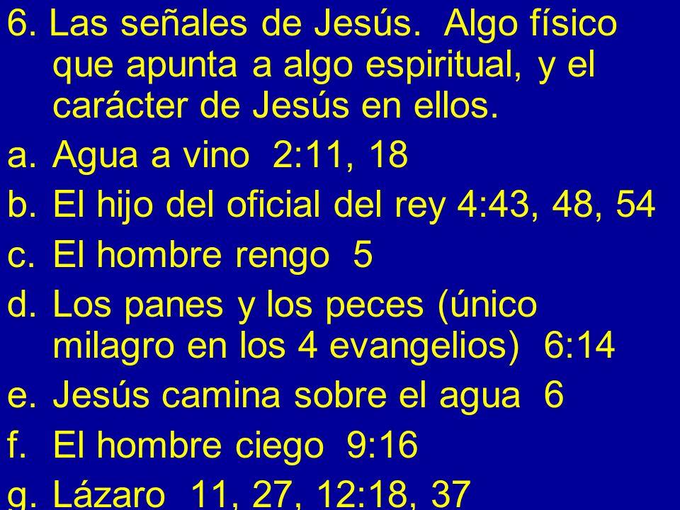6. Las señales de Jesús. Algo físico que apunta a algo espiritual, y el carácter de Jesús en ellos. a.Agua a vino 2:11, 18 b.El hijo del oficial del r