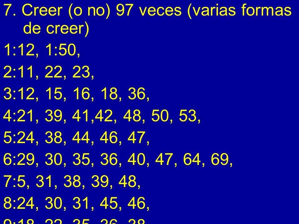 7. Creer (o no) 97 veces (varias formas de creer) 1:12, 1:50, 2:11, 22, 23, 3:12, 15, 16, 18, 36, 4:21, 39, 41,42, 48, 50, 53, 5:24, 38, 44, 46, 47, 6