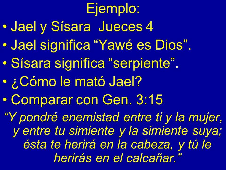 Ejemplo: Jael y Sísara Jueces 4 Jael significa Yawé es Dios. Sísara significa serpiente. ¿Cómo le mató Jael? Comparar con Gen. 3:15 Y pondré enemistad