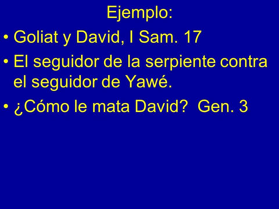 Ejemplo: Goliat y David, I Sam. 17 El seguidor de la serpiente contra el seguidor de Yawé. ¿Cómo le mata David? Gen. 3