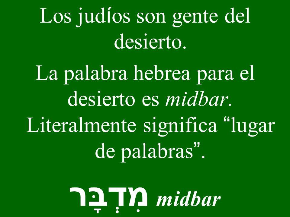 Los jud í os son gente del desierto. La palabra hebrea para el desierto es midbar. Literalmente significa lugar de palabras. מִדְבָּר midbar