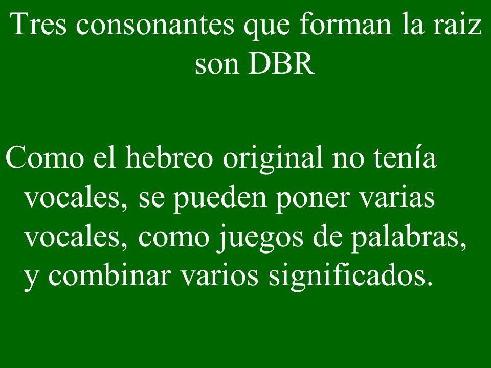 Tres consonantes que forman la raiz son DBR Como el hebreo original no ten í a vocales, se pueden poner varias vocales, como juegos de palabras, y com