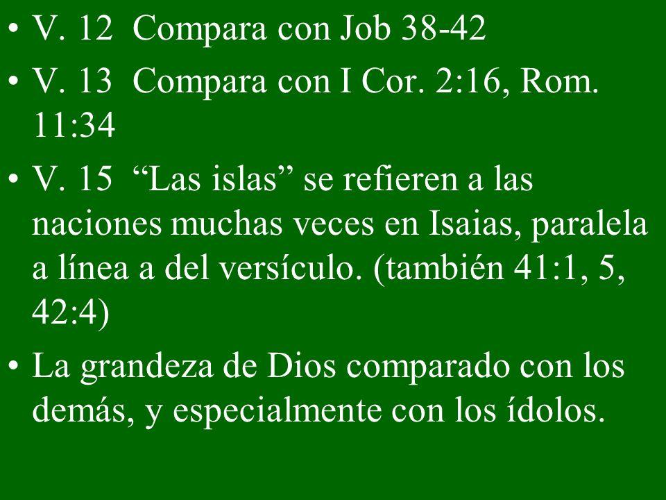 V. 12 Compara con Job 38-42 V. 13 Compara con I Cor. 2:16, Rom. 11:34 V. 15 Las islas se refieren a las naciones muchas veces en Isaias, paralela a lí