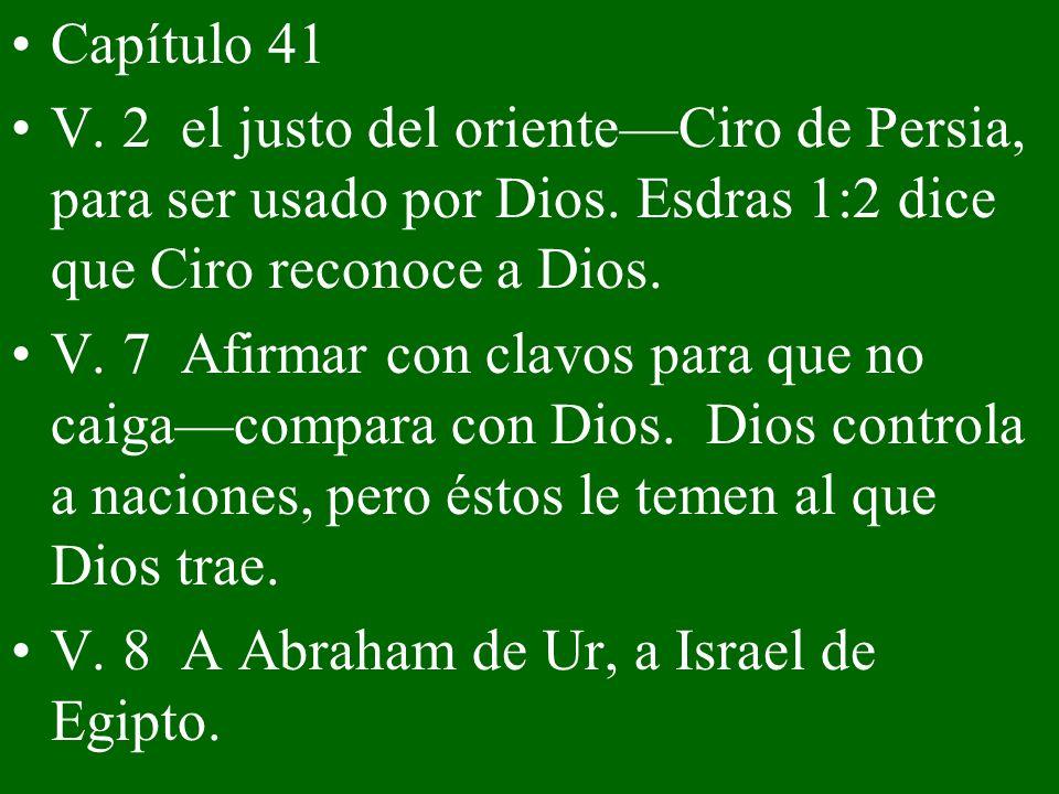 Capítulo 41 V. 2 el justo del orienteCiro de Persia, para ser usado por Dios. Esdras 1:2 dice que Ciro reconoce a Dios. V. 7 Afirmar con clavos para q