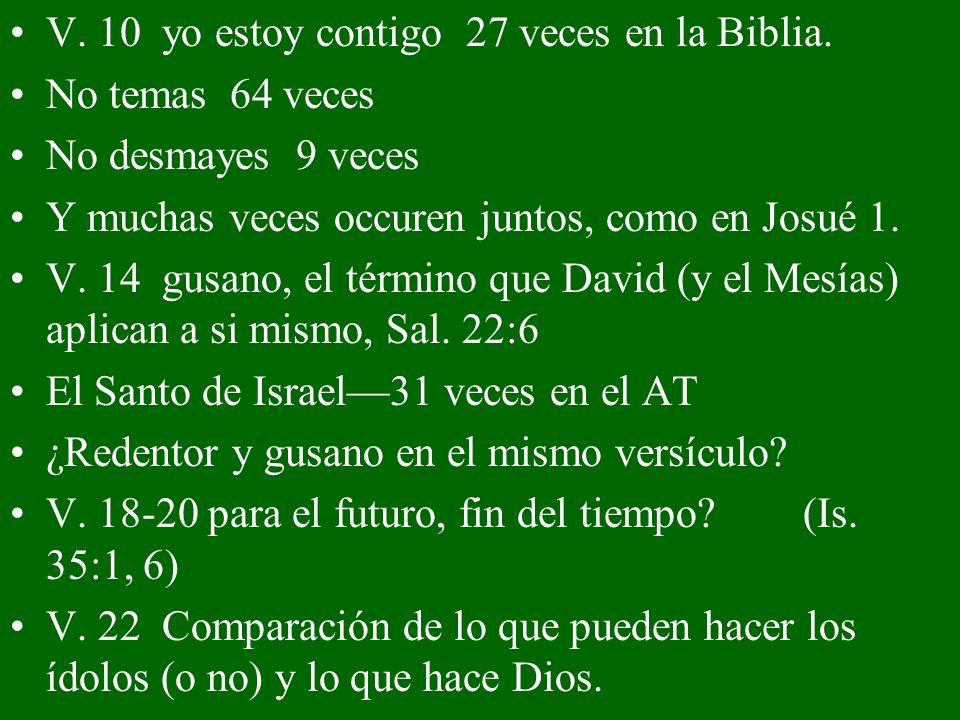 V. 10 yo estoy contigo 27 veces en la Biblia. No temas 64 veces No desmayes 9 veces Y muchas veces occuren juntos, como en Josué 1. V. 14 gusano, el t