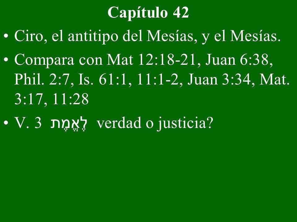 Capítulo 42 Ciro, el antitipo del Mesías, y el Mesías. Compara con Mat 12:18-21, Juan 6:38, Phil. 2:7, Is. 61:1, 11:1-2, Juan 3:34, Mat. 3:17, 11:28 V