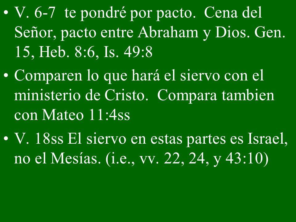 V. 6-7 te pondré por pacto. Cena del Señor, pacto entre Abraham y Dios. Gen. 15, Heb. 8:6, Is. 49:8 Comparen lo que hará el siervo con el ministerio d