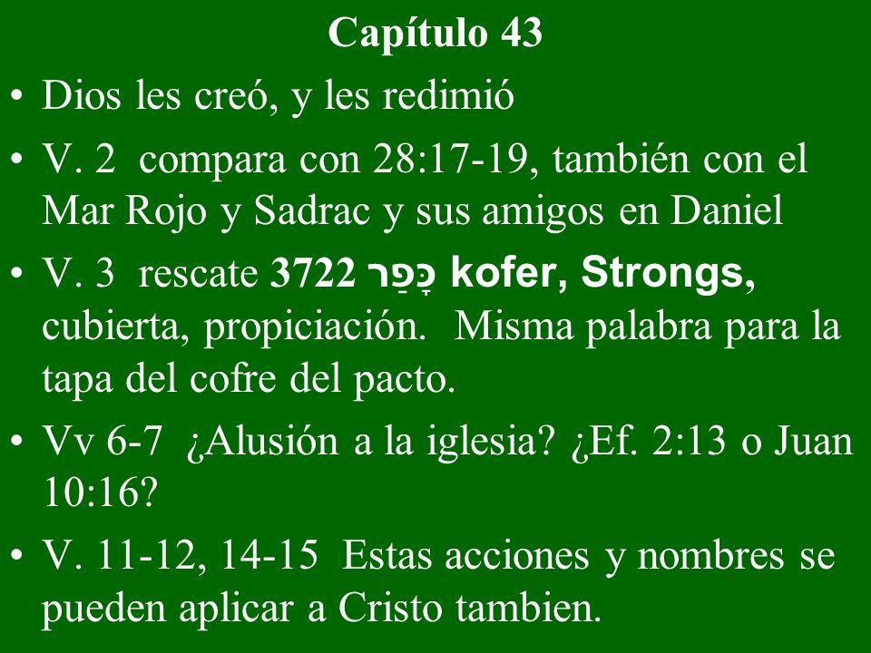 Capítulo 43 Dios les creó, y les redimió V. 2 compara con 28:17-19, también con el Mar Rojo y Sadrac y sus amigos en Daniel V. 3 rescate 3722 כָּפַר k