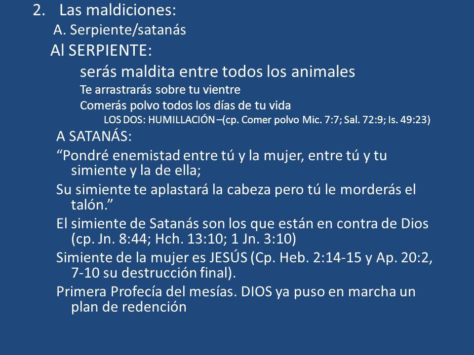 2.Las maldiciones: A. Serpiente/satanás Al SERPIENTE: serás maldita entre todos los animales Te arrastrarás sobre tu vientre Comerás polvo todos los d