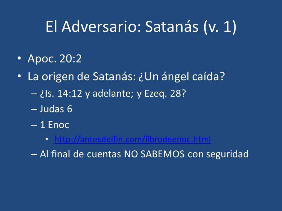 El Adversario: Satanás (v. 1) Apoc. 20:2 La origen de Satanás: ¿Un ángel caída? – ¿Is. 14:12 y adelante; y Ezeq. 28? – Judas 6 – 1 Enoc http://antesde