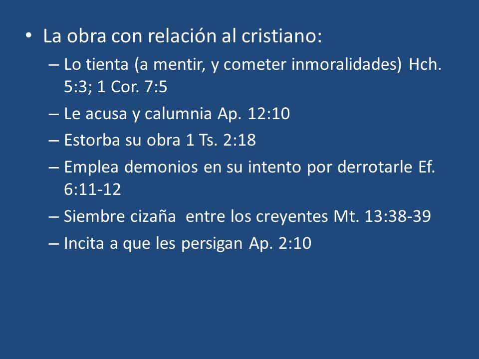La obra con relación al cristiano: – Lo tienta (a mentir, y cometer inmoralidades) Hch. 5:3; 1 Cor. 7:5 – Le acusa y calumnia Ap. 12:10 – Estorba su o