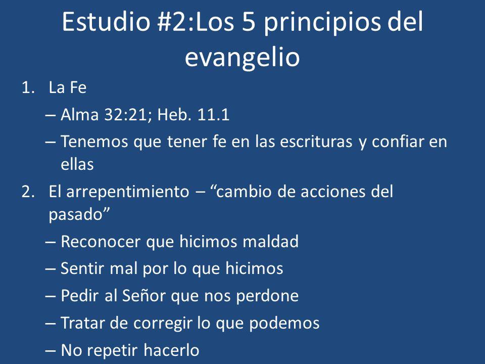 Estudio #2:Los 5 principios del evangelio 1.La Fe – Alma 32:21; Heb. 11.1 – Tenemos que tener fe en las escrituras y confiar en ellas 2.El arrepentimi