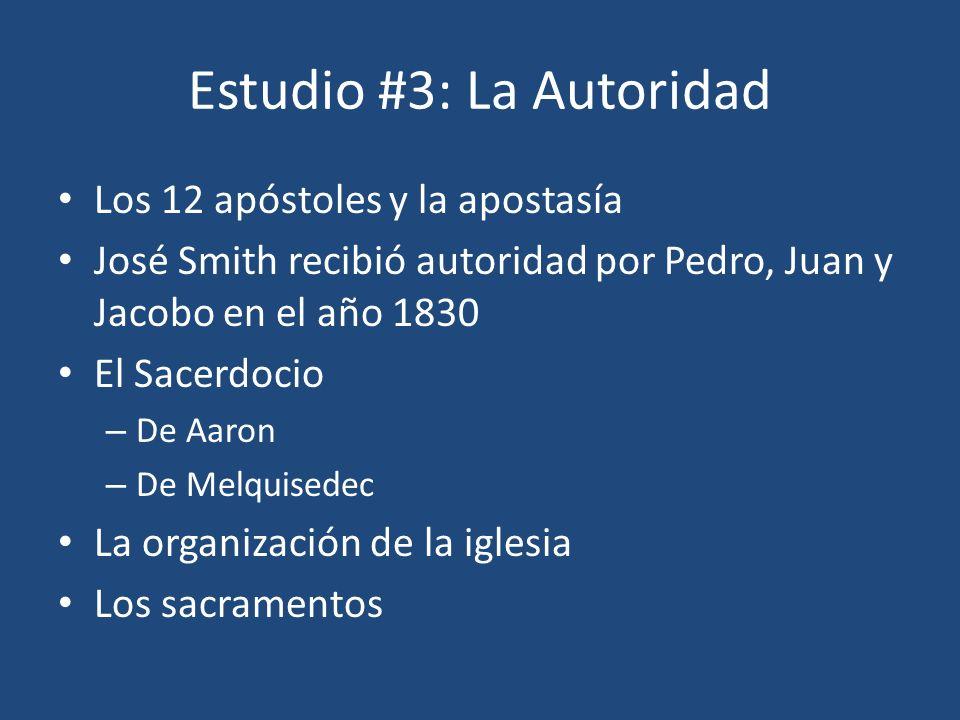 Estudio #3: La Autoridad Los 12 apóstoles y la apostasía José Smith recibió autoridad por Pedro, Juan y Jacobo en el año 1830 El Sacerdocio – De Aaron