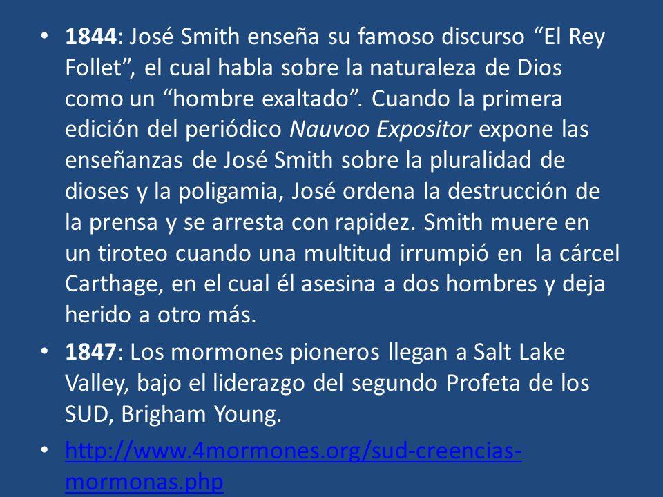 1844: José Smith enseña su famoso discurso El Rey Follet, el cual habla sobre la naturaleza de Dios como un hombre exaltado. Cuando la primera edición