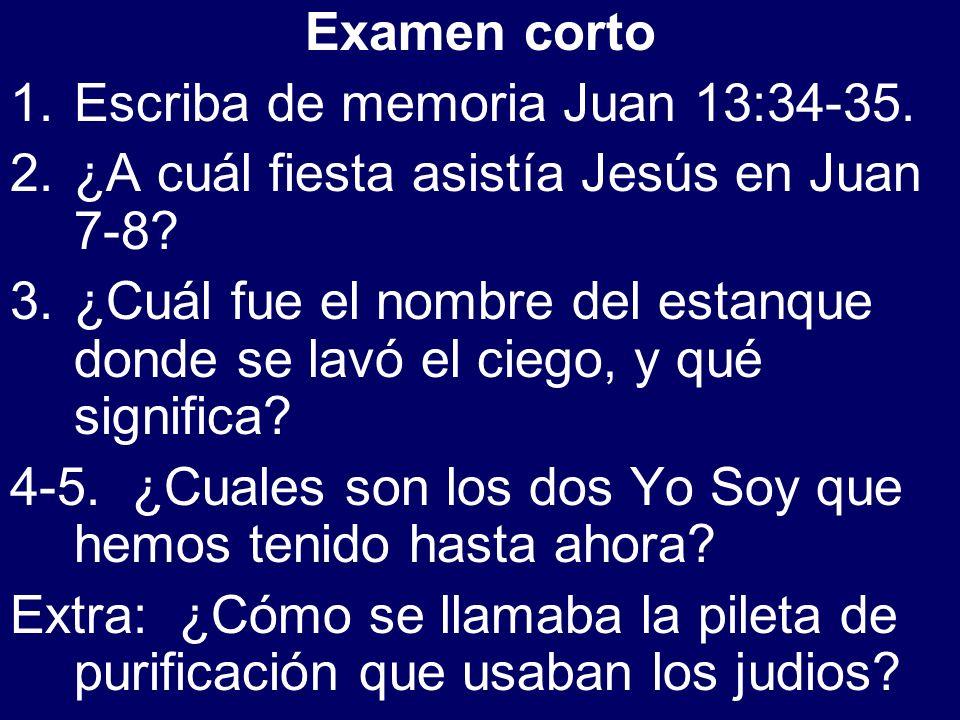 Examen corto 1.Escriba de memoria Juan 13:34-35. 2.¿A cuál fiesta asistía Jesús en Juan 7-8? 3.¿Cuál fue el nombre del estanque donde se lavó el ciego