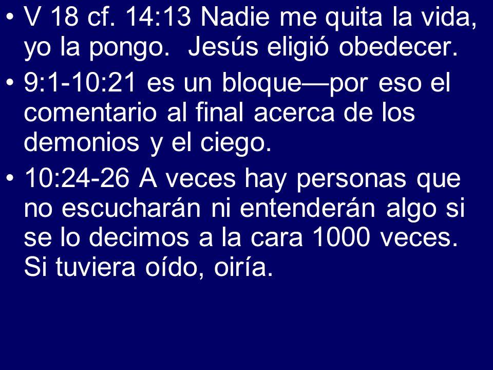 V 18 cf. 14:13 Nadie me quita la vida, yo la pongo. Jesús eligió obedecer. 9:1-10:21 es un bloquepor eso el comentario al final acerca de los demonios